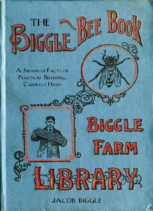 The Biggle Bee Book : A Swarm of Facts on Practical Beekeeping, Carefully Hived, Hardback Book