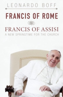 Francis of Rome and Francis of Assisi : A New Springtime for the Church, Paperback / softback Book