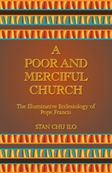 A Poor and Merciful Church : The Illuminative Ecclesiology of Pope Francis, Paperback / softback Book