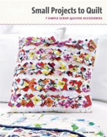 Small Projects to Quilt : 7 Simple Scrap-Quilted Accessories, Paperback / softback Book