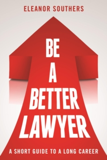 Be a Better Lawyer : A Short Guide to a Long Career, Paperback / softback Book