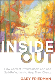 Inside Out : How Conflict Professionals Can Use Self-Reflection to Help Their Clients, Paperback / softback Book