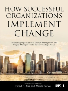 How Successful Organizations Implement Change : Integrating Organizational Change Management and Project Management to Deliver Strategic Value, Paperback Book