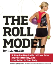 The Roll Model : A Step-by-Step Guide to Erase Pain, Improve Mobility, and Live Better in Your Body, Paperback Book