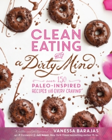 Clean Eating With A Dirty Mind : Over 150 Paleo-Inspired Recipes for Every Craving, Paperback Book
