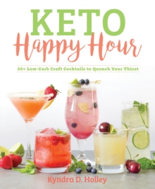 Keto Happy Hour : 50+ Low-Carb Craft Cocktails to Quench Your Thirst, Paperback Book