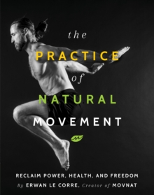 The Practice Of Natural Movement : Reclaim Power, Health, and Freedom, Paperback / softback Book