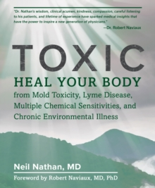 Toxic : Heal Your Body from Mold Toxicity, Lyme Disease, Multiple Chemical Sensitivities, and Chronic Environmental Illness, Hardback Book