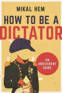 How to Be a Dictator : An Irreverent Guide, Hardback Book