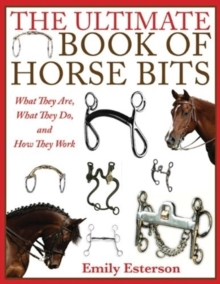 The Ultimate Book of Horse Bits : What They Are, What They Do, and How They Work, Paperback / softback Book