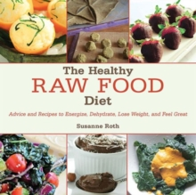 The Healthy Raw Food Diet : Advice and Recipes to Energize, Dehydrate, Lose Weight, and Feel Great, Hardback Book
