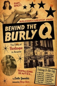 Behind the Burly Q : The Story of Burlesque in America, Paperback / softback Book