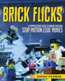 Brick Flicks : A Comprehensive Guide to Making Your Own Stop-Motion LEGO Movies, Paperback / softback Book