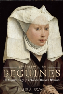 The Wisdom of the Beguines : The Forgotten Story of a Medieval Women's Movement, Paperback / softback Book