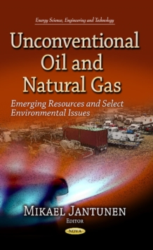 Unconventional Oil & Natural Gas : Emerging Resources & Select Environmental Issues, Hardback Book