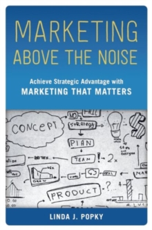 Marketing Above the Noise : Achieve Strategic Advantage with Marketing That Matters, Hardback Book