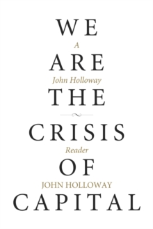 We Are The Crisis Of Capital : A John Holloway Reader, Paperback / softback Book