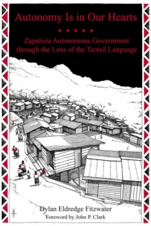 Autonomy Is In Our Hearts : Zapatista Autonomous Government through the Lens of the Tsotsil Language, Paperback / softback Book
