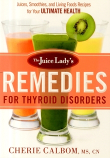 The Juice Lady's Remedies for Thyroid Disorders : Juices, Smoothies, and Living Foods Recipes for Your Ultimate Health, Paperback / softback Book