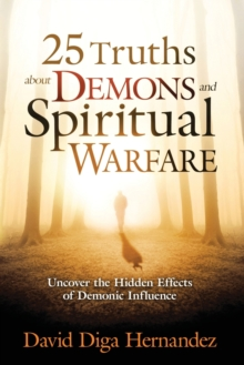 25 Truths about Demons and Spiritual Warfare : Uncover the Hidden Effects of Demonic Influence, Paperback Book