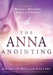 The Anna Anointing : Become a Woman of Boldness, Power and Strength, Paperback Book
