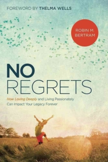 No Regrets : How Loving Deeply and Living Passionately Can Impact Your Legacy Forever, Paperback Book