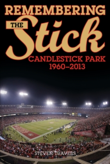 Remembering the Stick : Candlestick Park-1960-2013, Paperback / softback Book