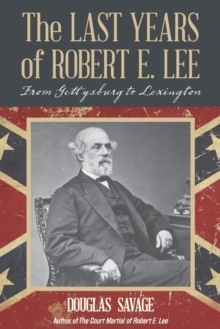 The Last Years of Robert E. Lee : From Gettysburg to Lexington, Paperback / softback Book