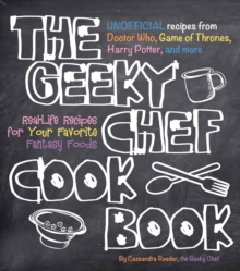 The Geeky Chef Cookbook : Real-Life Recipes for Your Favorite Fantasy Foods - Unofficial Recipes from Doctor Who, Game of Thrones, Harry Potter, and more, Paperback Book