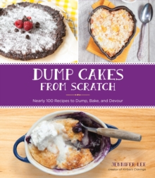 Dump Cakes from Scratch : Nearly 100 Recipes to Dump, Bake, and Devour, Paperback / softback Book