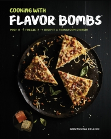 Cooking with Flavor Bombs : Prep It, Freeze It, Drop It . . . Transform Dinner!, Hardback Book