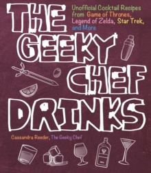The Geeky Chef Drinks : Unofficial Cocktail Recipes from Game of Thrones, Legend of Zelda, Star Trek, and More, Paperback / softback Book