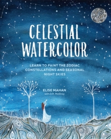 Celestial Watercolor : Learn to Paint the Zodiac Constellations and Seasonal Night Skies, Hardback Book