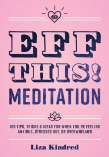 Eff This! Meditation : 108 Tips, Tricks, and Ideas for When You're Feeling Anxious, Stressed Out, or Overwhelmed, Hardback Book