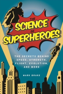The Science of Superheroes : The Secrets Behind Speed, Strength, Flight, Evolution, and More, Hardback Book