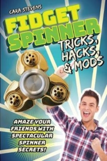 Fidget Spinner Tricks, Hacks & Mods : Amaze Your Friends with Spectacular Spinner Secrets!, Paperback / softback Book