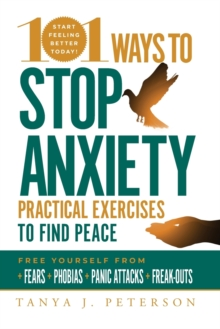 101 Ways to Stop Anxiety : Practical Exercises to Find Peace and Free Yourself from Fears, Phobias, Panic Attacks, and Freak-Outs, Paperback / softback Book