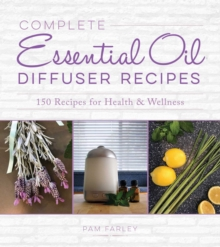 Complete Essential Oil Diffuser Recipes : Over 150 Recipes for Health and Wellness, Paperback / softback Book
