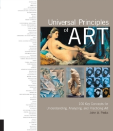 Universal Principles of Art : 100 Key Concepts for Understanding, Analyzing, and Practicing Art, Hardback Book