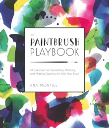 The Paintbrush Playbook : 44 Exercises for Swooshing, Dancing, and Making Dazzling Art With Your Brush, Paperback / softback Book