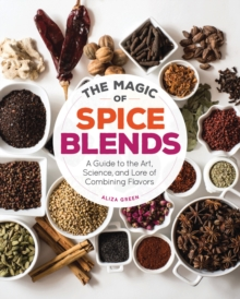 The Magic of Spice Blends : A Guide to the Art, Science, and Lore of Combining Flavors, Paperback Book