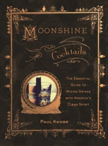 Moonshine Cocktails : The Ultimate Cocktail Companion for Clear Spirits and Home Distillers, Paperback / softback Book