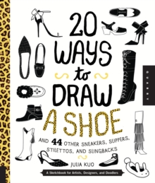 20 Ways to Draw a Shoe and 44 Other Sneakers, Slippers, Stilettos, and Slingbacks : A Sketchbook for Artists, Designers, and Doodlers, Paperback Book