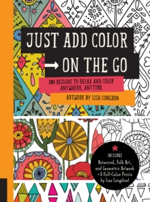 Just Add Color on the Go : 100 Designs to Relax and Color Anywhere, Anytime - Includes Botanical, Folk Art, and Geometric artwork + 6 Full-color Prints by Lisa Congdon!, Paperback / softback Book