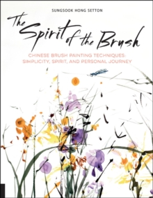 The Spirit of the Brush : Chinese Brush Painting Techniques: Simplicity, Spirit, and Personal Journey, Paperback / softback Book