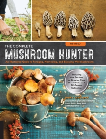 The Complete Mushroom Hunter, Revised : Illustrated Guide to Foraging, Harvesting, and Enjoying Wild Mushrooms - Including new sections on growing your own incredible edibles and off-season collecting, Paperback / softback Book