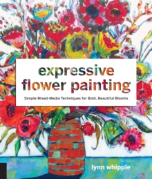 Expressive Flower Painting : Simple Mixed Media Techniques for Bold Beautiful Blooms, Paperback Book