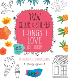 Draw, Color, and Sticker Things I Love Sketchbook : An Imaginative Illustration Journal, Paperback / softback Book
