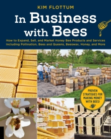 In Business with Bees : How to Expand, Sell, and Market Honeybee Products and Services Including Pollination, Bees and Queens, Beeswax, Honey, and More, Paperback / softback Book