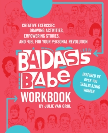 Badass Babe Workbook : Creative Exercises, Drawing Activities, Empowering Stories, and Fuel for Your Personal Revolution, Inspired by Over 100 Trailblazing Women, Paperback Book